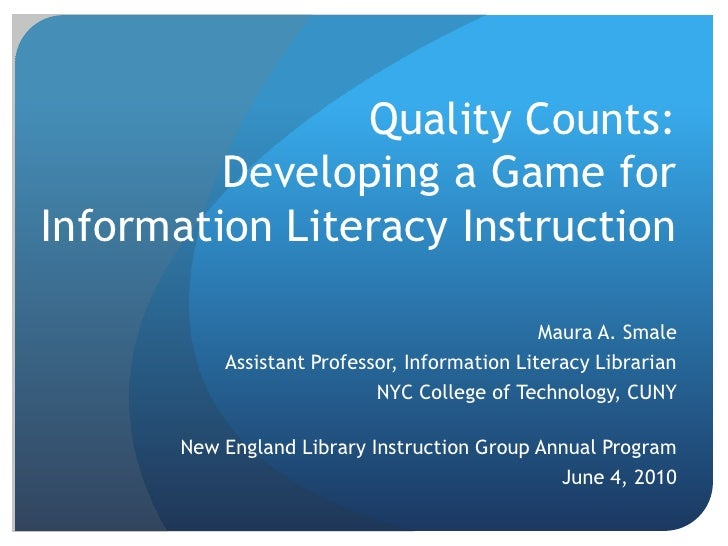 Quality Counts:Developing a Game for Information Literacy Instruction<br />Maura A. Smale<br />Assistant Professor, Inform...