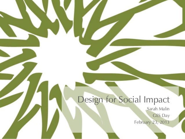 Design for Social Impact                    Sarah Malin                       GES Day              February 23, 2013