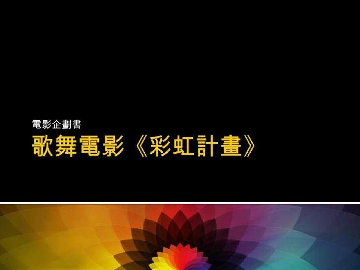 歌舞電影《彩虹計畫》<br />電影企劃書<br />