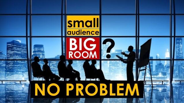 small audience BIGROOM ? NO PROBLEM