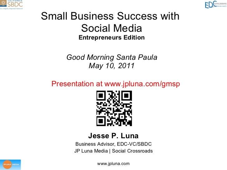 Small Business Success with  Social Media Entrepreneurs Edition Good Morning Santa Paula May 10, 2011 Jesse P. Luna Busine...