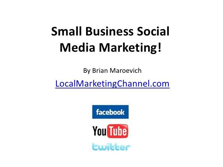 Small Business Social Media Marketing!<br />By Brian Maroevich<br />LocalMarketingChannel.com<br />