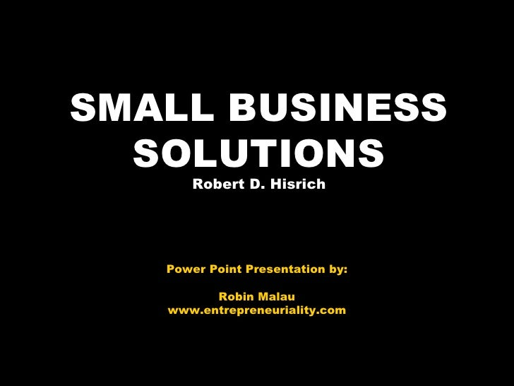SMALL BUSINESS SOLUTIONS Robert D. Hisrich Power Point Presentation by: Robin Malau www.entrepreneuriality.com