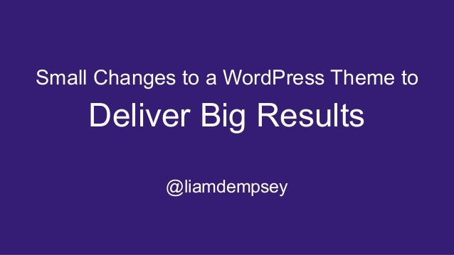 Deliver Big Results @liamdempsey Small Changes to a WordPress Theme to