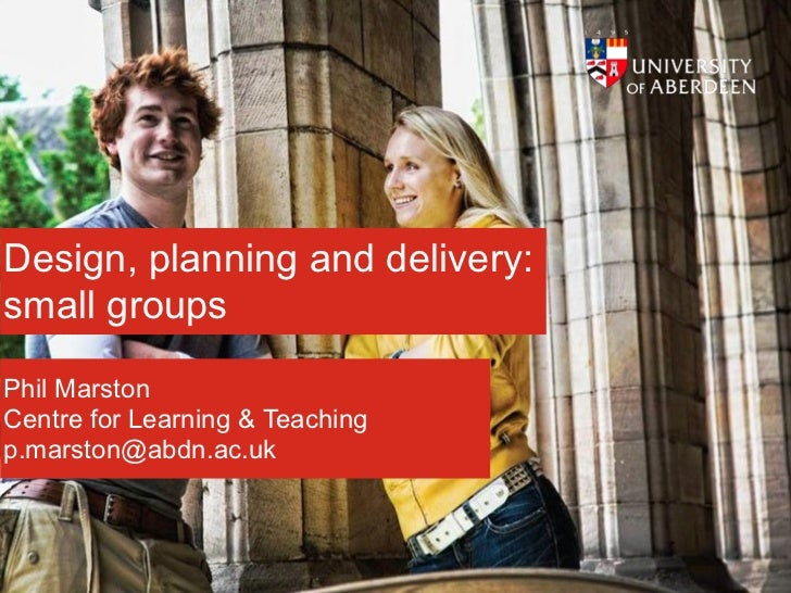 Design, planning and delivery:small groupsPhil MarstonCentre for Learning & Teachingp.marston@abdn.ac.uk