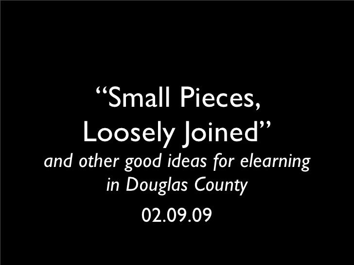 """""""Small Pieces,     Loosely Joined"""" and other good ideas for elearning        in Douglas County             02.09.09"""