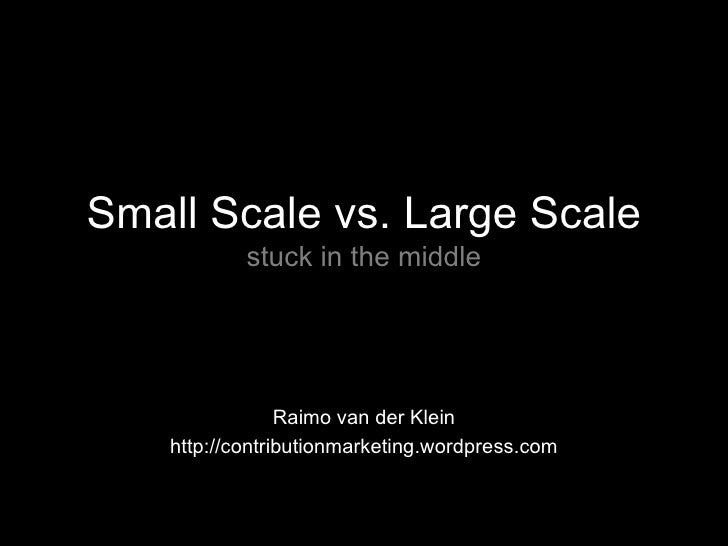 Small Scale vs. Large Scale stuck in the middle Raimo van der Klein http://contributionmarketing.wordpress.com