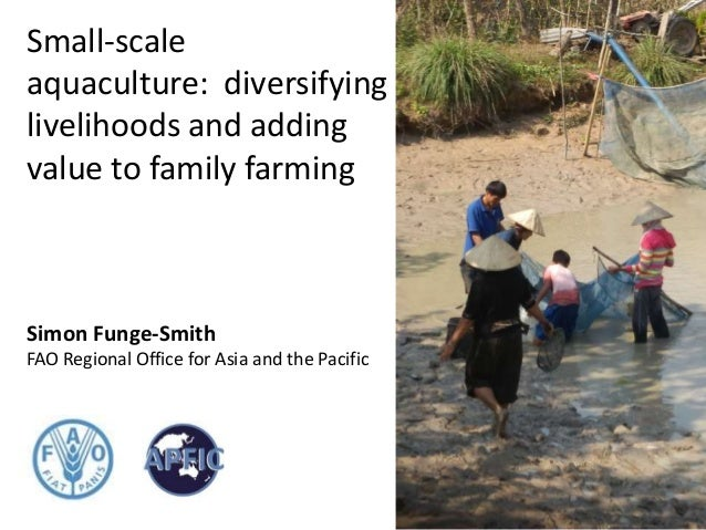 Small-scale aquaculture: diversifying livelihoods and adding value to family farming Simon Funge-Smith FAO Regional Office...