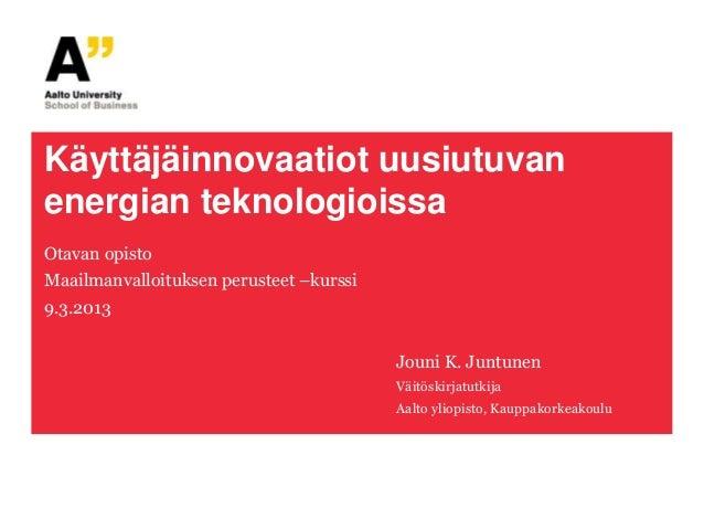 Käyttäjäinnovaatiot uusiutuvanenergian teknologioissaOtavan opistoMaailmanvalloituksen perusteet –kurssi9.3.2013          ...