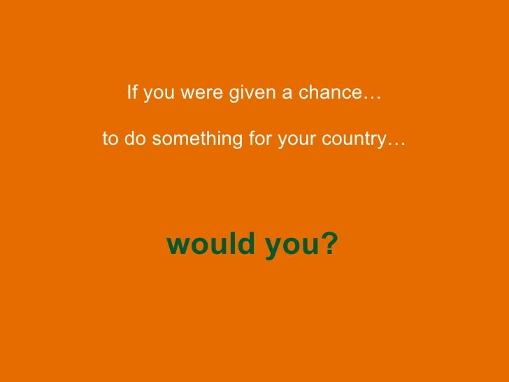 If you were given a chance… would you? to do something for your country…