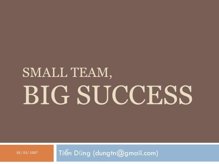 SMALL TEAM, BIG SUCCESS Tiến Dũng (dungtn@gmail.com) 05/ 05/ 2007