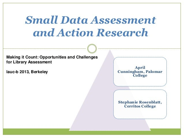 Small Data Assessment and Action Research 1 Making it Count: Opportunities and Challenges for Library Assessment lauc-b 20...
