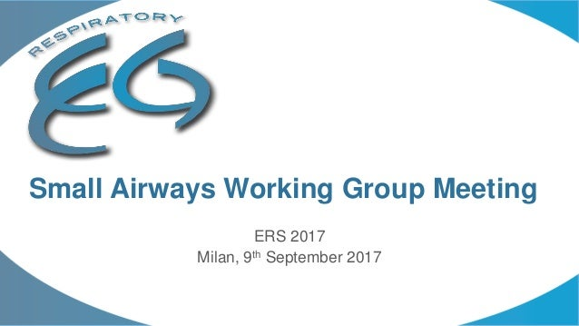 ERS 2017 Milan, 9th September 2017 Small Airways Working Group Meeting