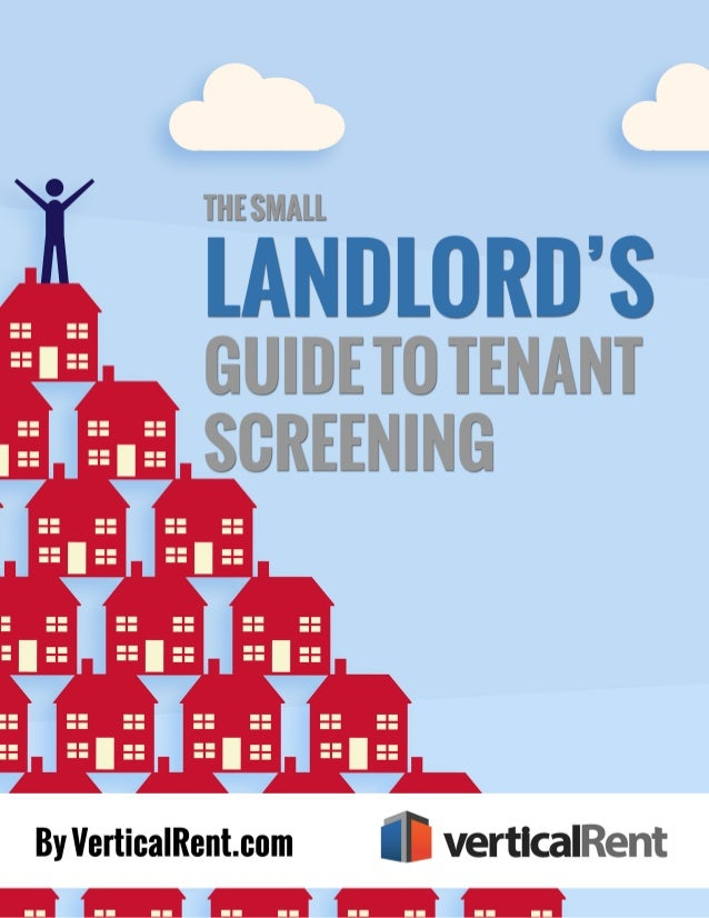 The Small Landlord's Guide to Tenant Screening 2  Copyright © 2014 by VerticalRent  All rights reserved. Published in the ...