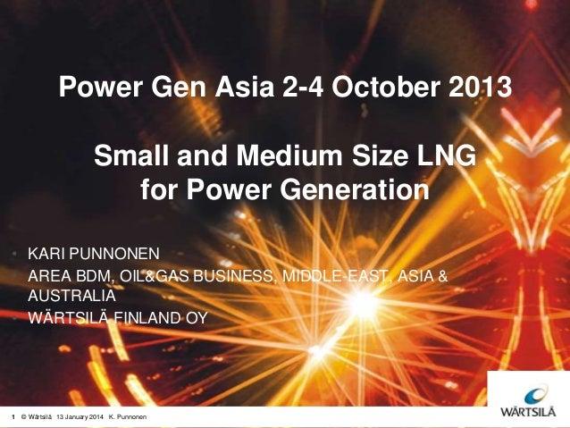 Power Gen Asia 2-4 October 2013  Small and Medium Size LNG for Power Generation • KARI PUNNONEN • AREA BDM, OIL&GAS BUSINE...
