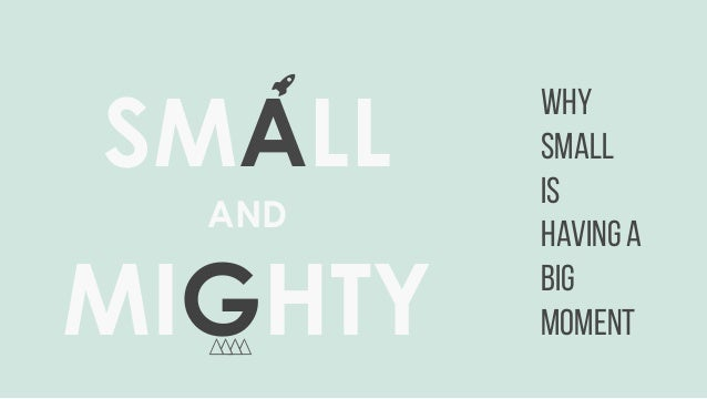 SMALL AND MIGHTY WHY SMALL IS HAVING A BIG MOMENT