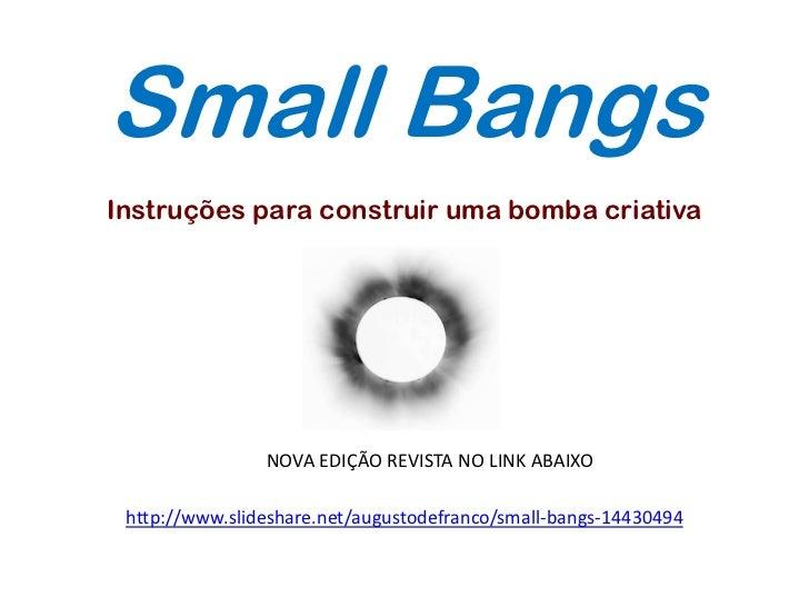 Small BangsInstruções para construir uma bomba criativa                NOVA EDIÇÃO REVISTA NO LINK ABAIXO http://www.slide...