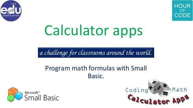 Calculator apps Program math formulas with Small Basic. a challenge for classrooms around the world.