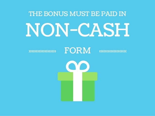 NON-CASH THE BONUS MUST BE PAID IN FORM
