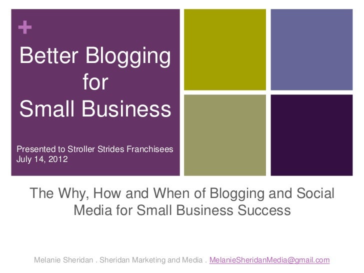 +Better Blogging       forSmall BusinessPresented to Stroller Strides FranchiseesJuly 14, 2012   The Why, How and When of ...