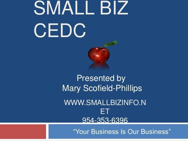 """SMALL BIZ CEDC Presented by Mary Scofield-Phillips WWW.SMALLBIZINFO.N ET 954-353-6396 """"Your Business Is Our Business"""""""
