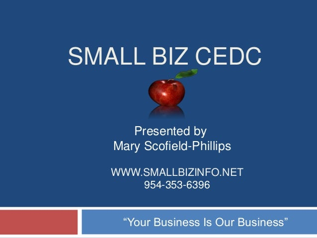 "SMALL BIZ CEDC Presented by Mary Scofield-Phillips WWW.SMALLBIZINFO.NET 954-353-6396  ""Your Business Is Our Business"""