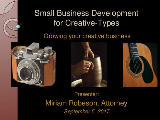 Small Business Development for Creative-Types Growing your creative business Presenter: Miriam Robeson, Attorney September...