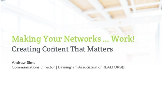 Making Your Networks … Work! Creating Content That Matters Andrew Sims Communications Director   Birmingham Association of...