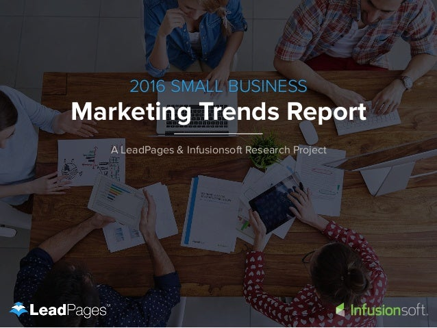 2016 SMALL BUSINESS Marketing Trends Report A LeadPages & Infusionsoft Research Project