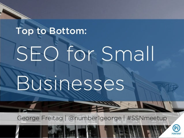 Top to Bottom: SEO for Small Businesses George Freitag | @number1george | #SSNmeetup