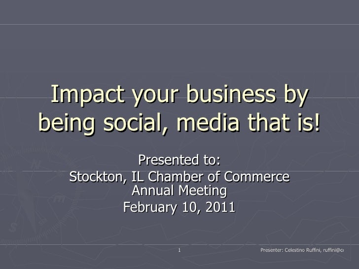 Impact your business by being social, media that is! Presented to: Stockton, IL Chamber of Commerce Annual Meeting Februar...