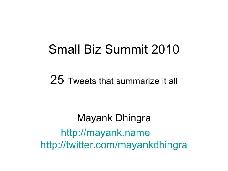 Small Biz Summit 2010 25  Tweets that summarize it all Mayank Dhingra http:// mayank.name   http://twitter.com/mayankdhingra