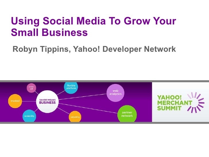 Using Social Media To Grow Your Small Business Robyn Tippins, Yahoo! Developer Network