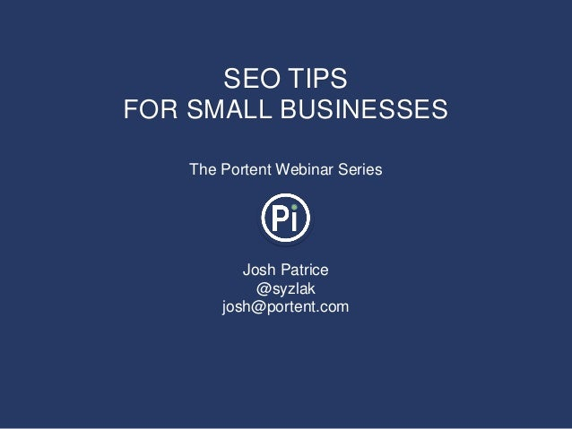 SEO TIPSFOR SMALL BUSINESSES    The Portent Webinar Series           Josh Patrice             @syzlak        josh@portent....