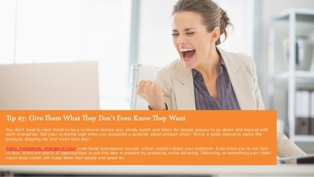 Tip #7: Give Them What They Don't Even Know They Want You don't need to read minds to be a customer service pro; simply wa...