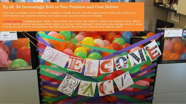 Tip #8: Be Increasingly Bold in Your Promises and Over Deliver Once you're confident you're delivering consistent, reliabl...