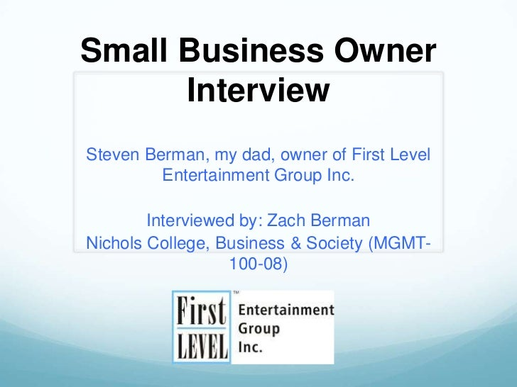 Small Business Owner      InterviewSteven Berman, my dad, owner of First Level         Entertainment Group Inc.        Int...