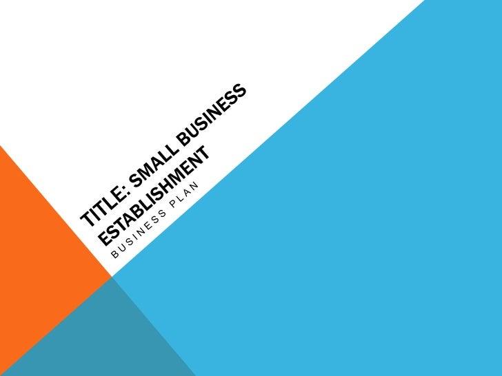 Title: SMALL BUSINESS ESTABLISHMENT<br />Business plan <br />