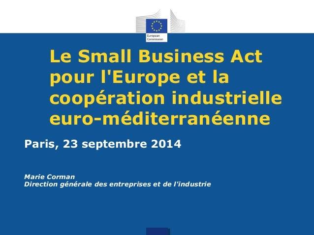 Le Small Business Act  pour l'Europe et la  coopération industrielle  euro-méditerranéenne  Paris, 23 septembre 2014  Mari...