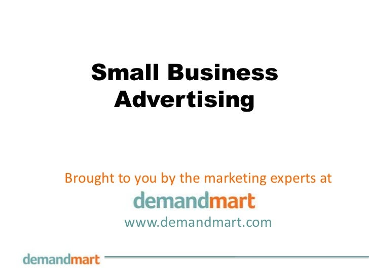 Small Business Advertising<br />Brought to you by the marketing experts at       <br />www.demandmart.com<br />