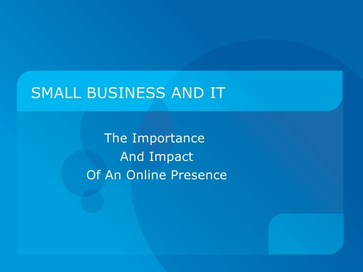 SMALL BUSINESS AND IT The Importance  And Impact Of An Online Presence