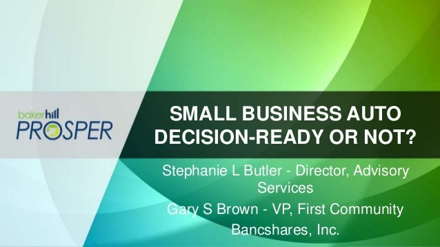 SMALL BUSINESS AUTO DECISION-READY OR NOT? Stephanie L Butler - Director, Advisory Services Gary S Brown - VP, First Commu...