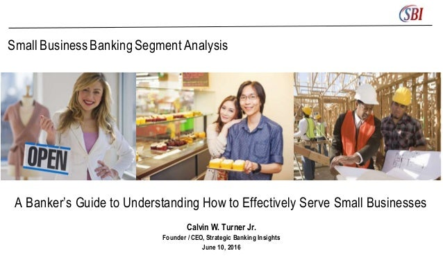Small BusinessBankingSegment Analysis A Banker's Guide to Understanding How to Effectively Serve Small Businesses Calvin W...