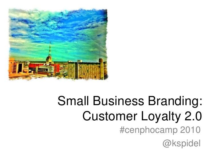 Small Business Branding: Customer Loyalty 2.0<br />#cenphocamp 2010 <br />@kspidel<br />