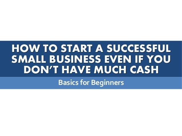 HOW TO START A SUCCESSFUL SMALL BUSINESS EVEN IF YOU DON'T HAVE MUCH CASH Basics for Beginners