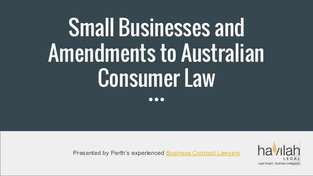 Small Businesses and Amendments to Australian Consumer Law Presented by Perth's experienced Business Contract Lawyers