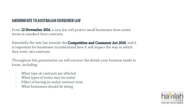 AMENDMENTS TO AUSTRALIAN CONSUMER LAW From 12 November 2016, a new law will protect small businesses from unfair terms in ...