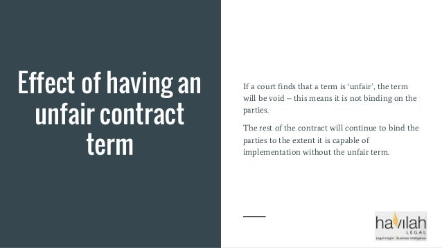 Effect of having an unfair contract term If a court finds that a term is 'unfair', the term will be void – this means it i...