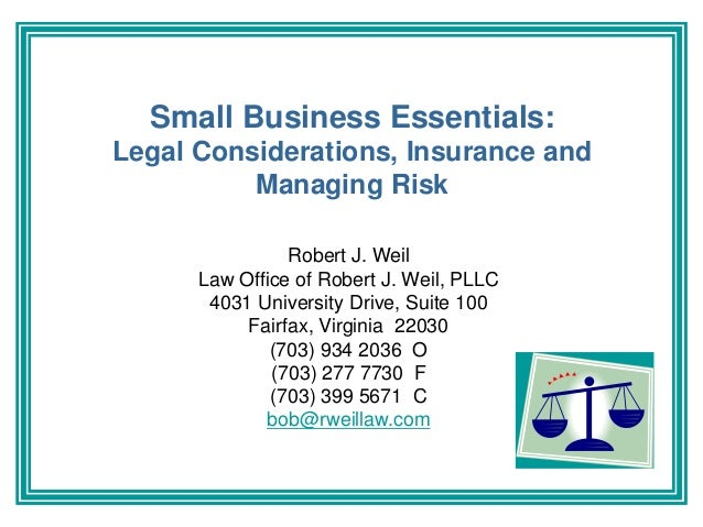 Small Business Essentials: Legal Considerations, Insurance and Managing Risk Robert J. Weil Law Office of Robert J. Weil, ...