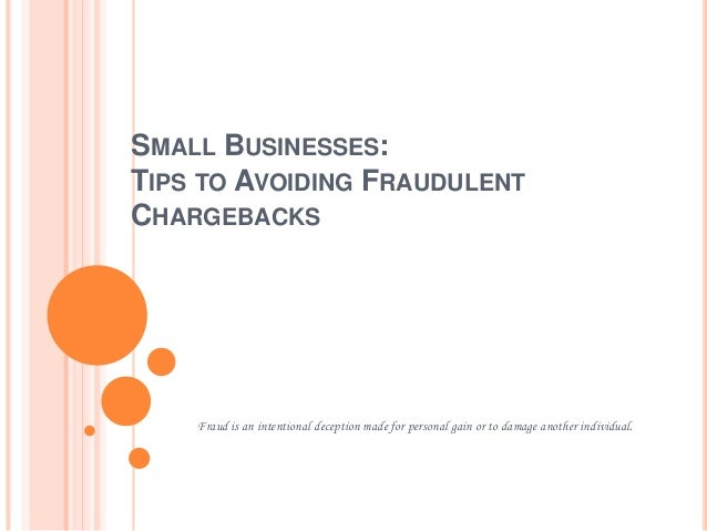 SMALL BUSINESSES: TIPS TO AVOIDING FRAUDULENT CHARGEBACKS Fraud is an intentional deception made for personal gain or to d...